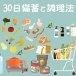 災害復旧までの食生活はどうなる?簡単な30日備蓄と調理法で防災