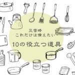 災害時これだけは備えたい「10の役立つ道具」食べるために絶対必要