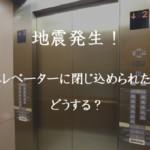 地震発生!エレベーターに閉じ込められたらどうする?救出まで数日?