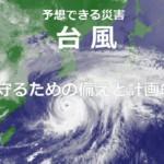 事前に予測できる「台風・風水害」命を守るための備えと計画的対策