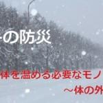 冬の防災-ライフラインがストップ「冷えた体を温める必要なモノ15選」外側対策編