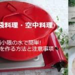 災害食「ポリ袋料理・空中料理」最小限の水で防災食を作る方法と注意