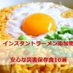 インスタントラーメン添加物「かんすい」や「ノンフライ麺」危険か?安心な災害保存食10選